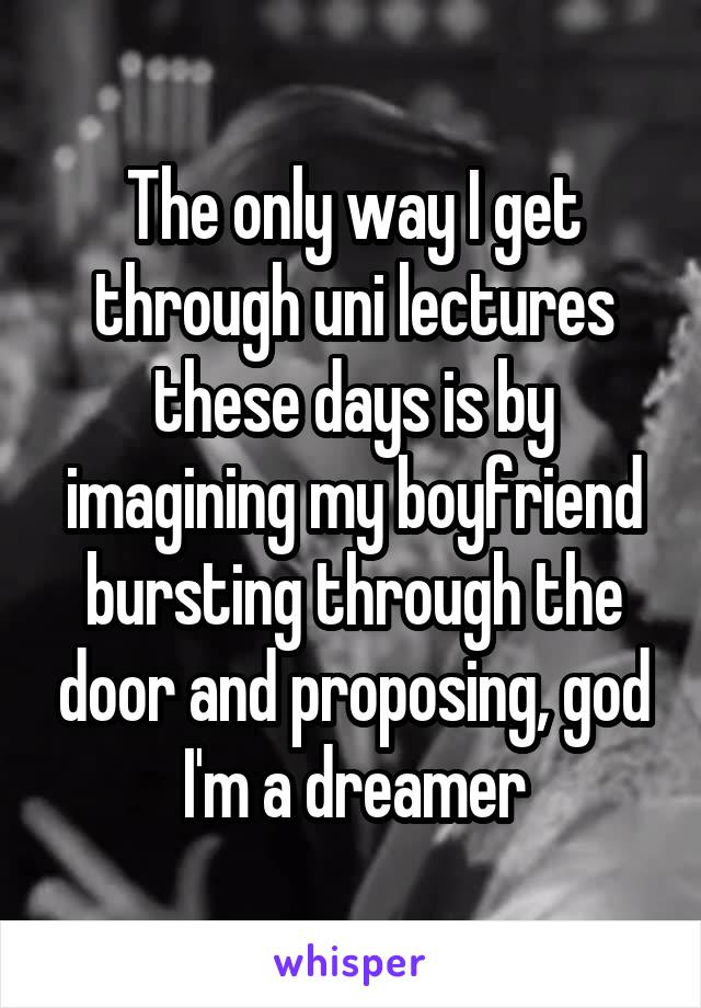 The only way I get through uni lectures these days is by imagining my boyfriend bursting through the door and proposing, god I'm a dreamer