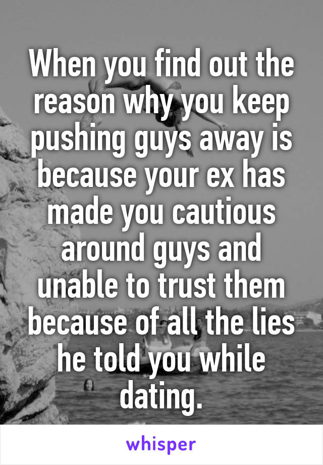 When you find out the reason why you keep pushing guys away is because your ex has made you cautious around guys and unable to trust them because of all the lies he told you while dating.