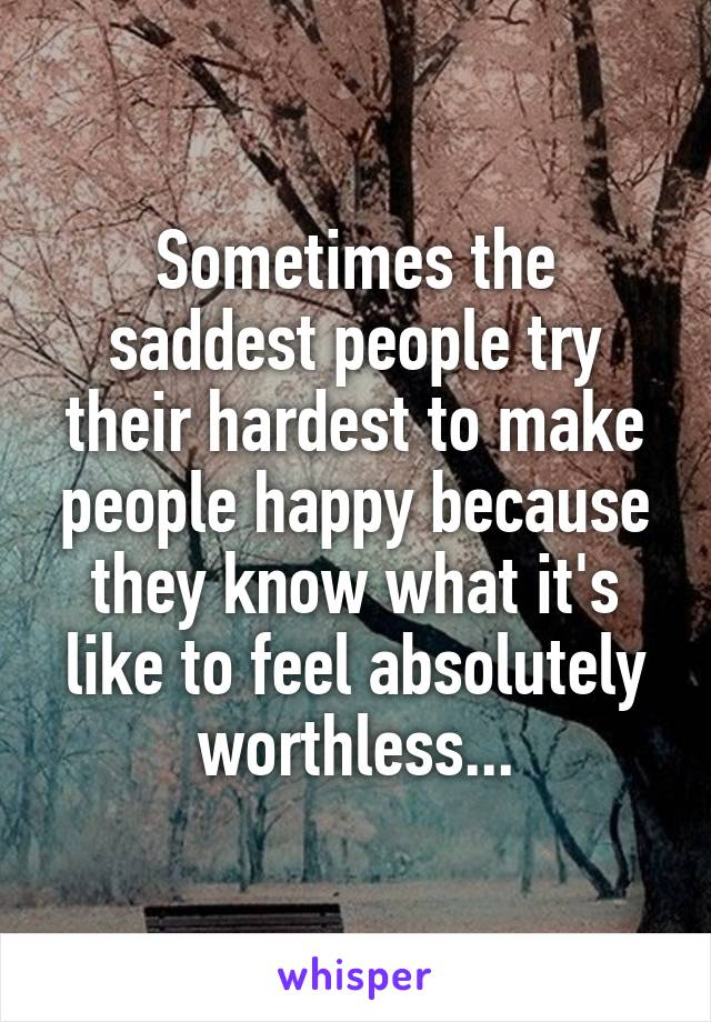 Sometimes the saddest people try their hardest to make people happy because they know what it's like to feel absolutely worthless...