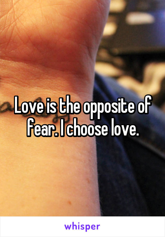 Love is the opposite of fear. I choose love.