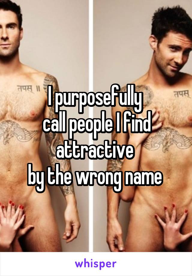 I purposefully  call people I find attractive  by the wrong name