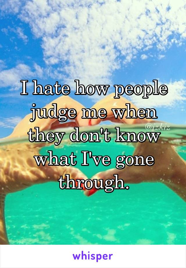 I hate how people judge me when they don't know what I've gone through.