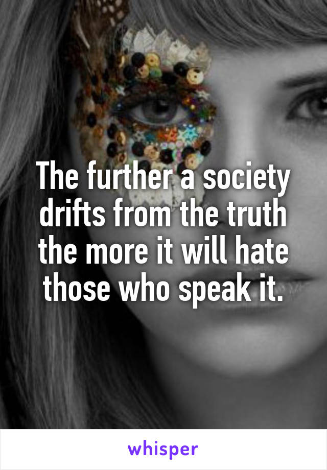 The further a society drifts from the truth the more it will hate those who speak it.