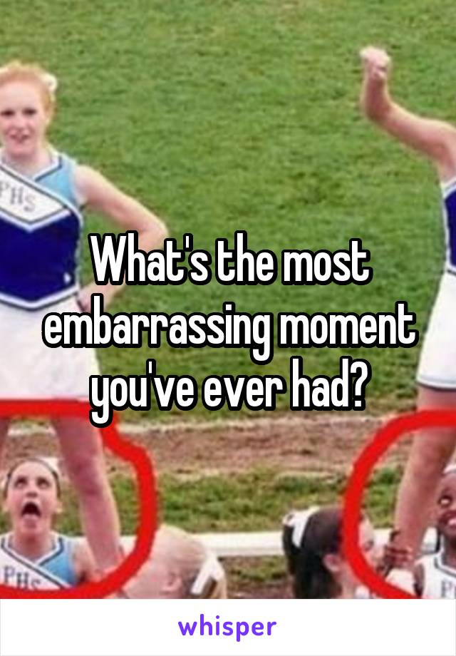What's the most embarrassing moment you've ever had?