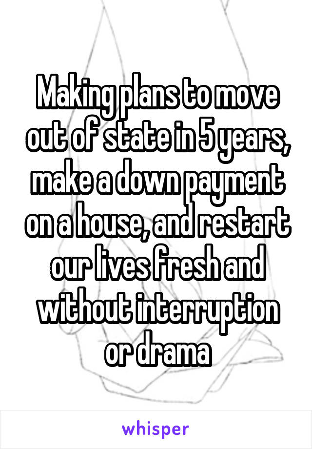 Making plans to move out of state in 5 years, make a down payment on a house, and restart our lives fresh and without interruption or drama