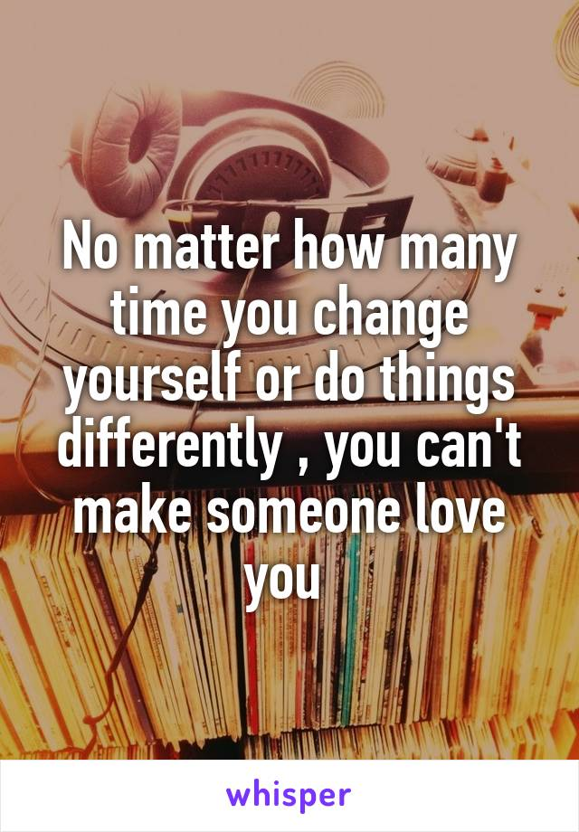 No matter how many time you change yourself or do things differently , you can't make someone love you