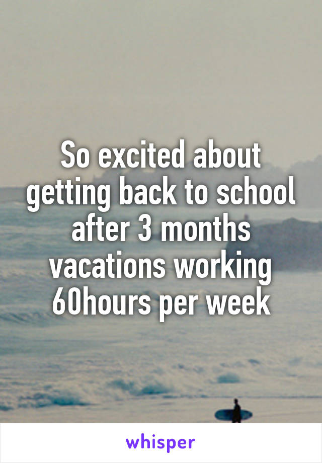 So excited about getting back to school after 3 months vacations working 60hours per week