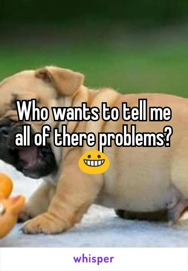 Who wants to tell me all of there problems?😀