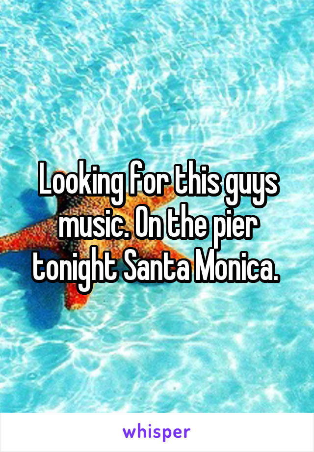 Looking for this guys music. On the pier tonight Santa Monica.