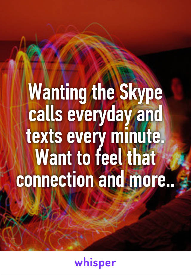 Wanting the Skype calls everyday and texts every minute. Want to feel that connection and more..