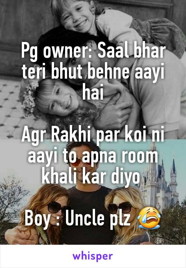 Pg owner: Saal bhar teri bhut behne aayi hai  Agr Rakhi par koi ni aayi to apna room khali kar diyo   Boy : Uncle plz 😭