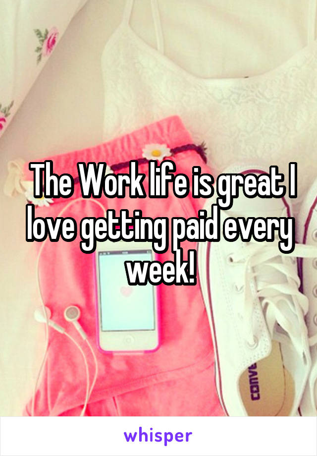 The Work life is great I love getting paid every week!