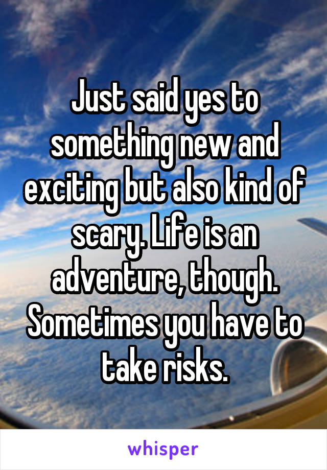 Just said yes to something new and exciting but also kind of scary. Life is an adventure, though. Sometimes you have to take risks.