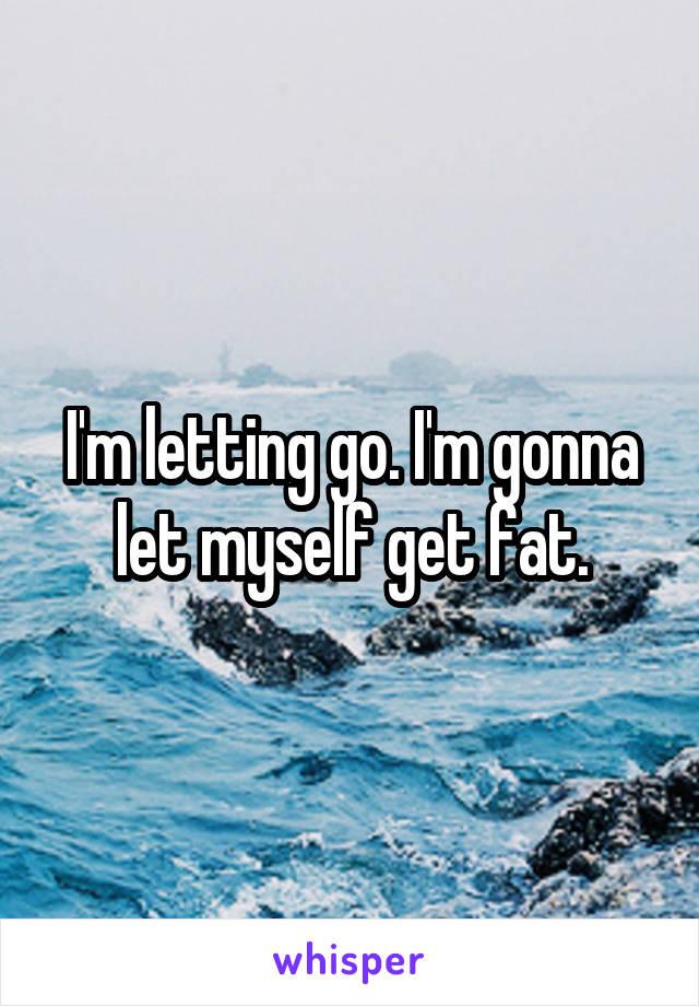 I'm letting go. I'm gonna let myself get fat.
