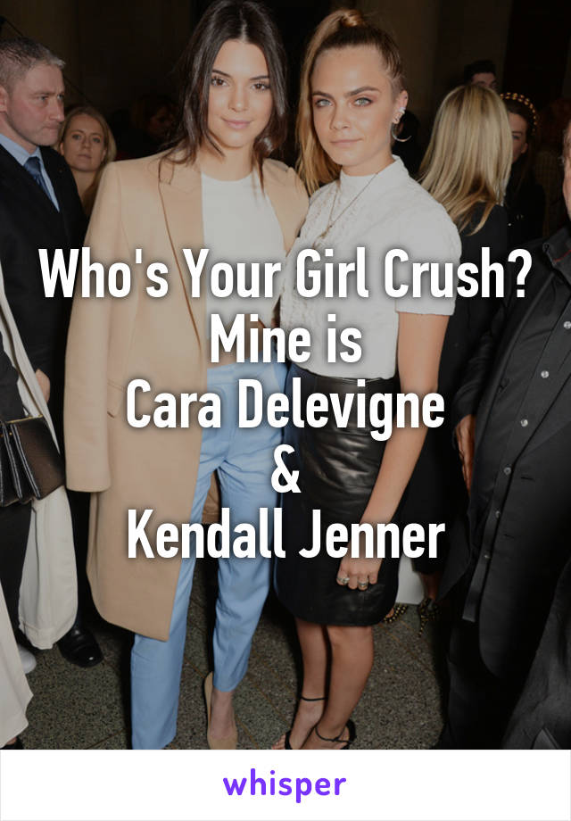 Who's Your Girl Crush? Mine is Cara Delevigne & Kendall Jenner