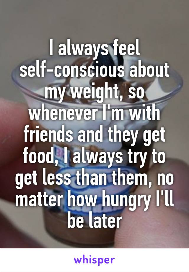 I always feel self-conscious about my weight, so whenever I'm with friends and they get food, I always try to get less than them, no matter how hungry I'll be later