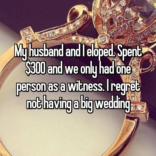 My husband and I eloped. Spent $300 and we only had one person as a witness. I regret not having a big wedding