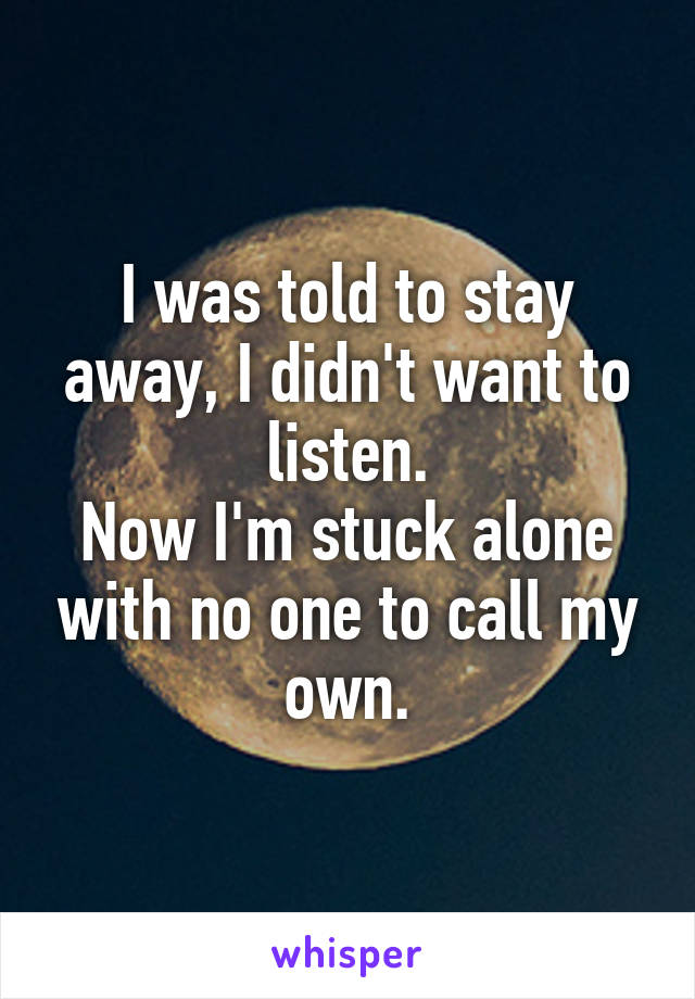 I was told to stay away, I didn't want to listen. Now I'm stuck alone with no one to call my own.