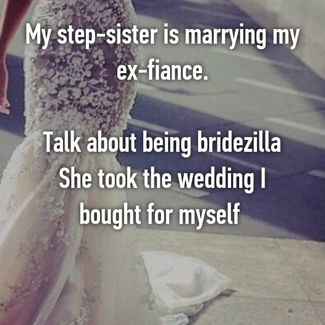 My step-sister is marrying my ex-fiance.  Talk about being bridezilla She took the wedding I bought for myself