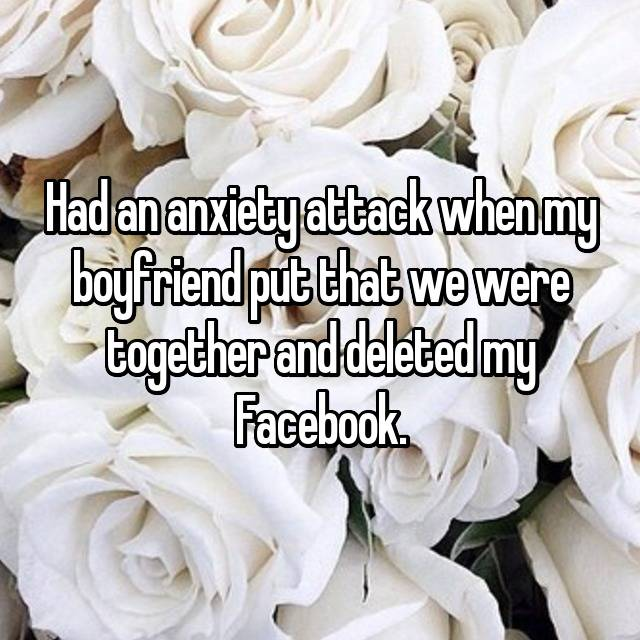 Had an anxiety attack when my boyfriend put that we were together and deleted my Facebook.