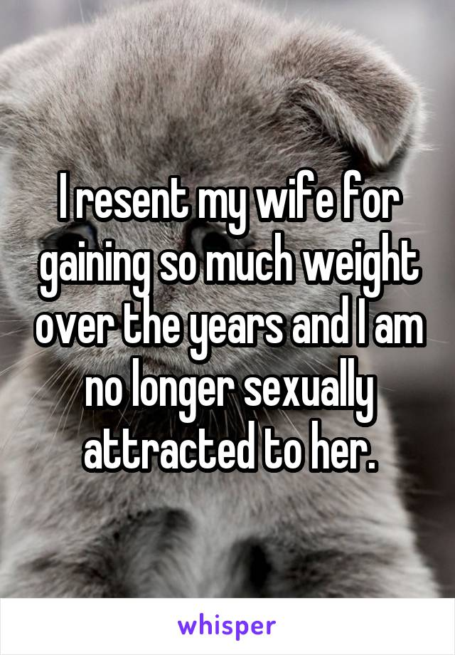 I resent my wife for gaining so much weight over the years and I am no longer sexually attracted to her.