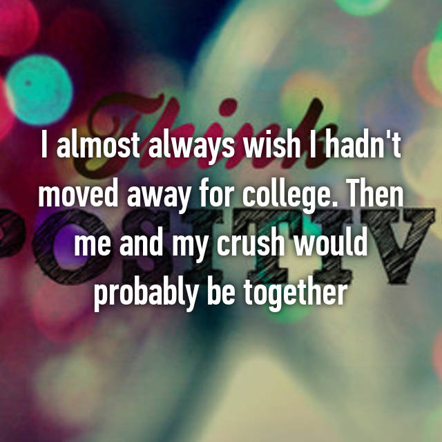 I almost always wish I hadn't moved away for college. Then me and my crush would probably be together