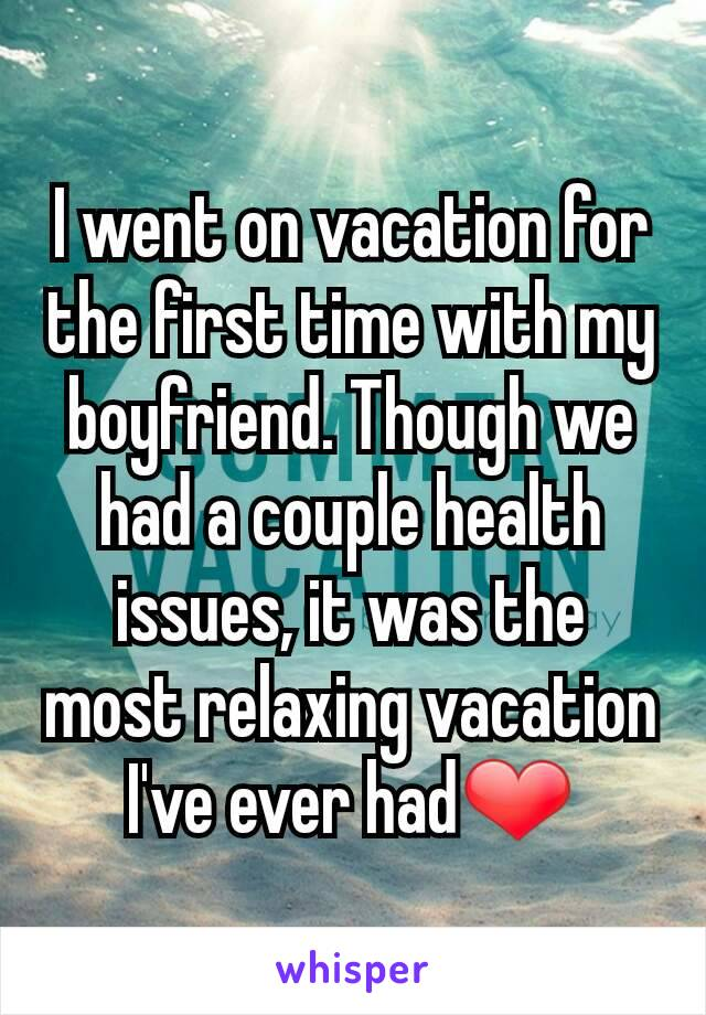 I went on vacation for the first time with my boyfriend. Though we had a couple health issues, it was the most relaxing vacation I've ever had❤