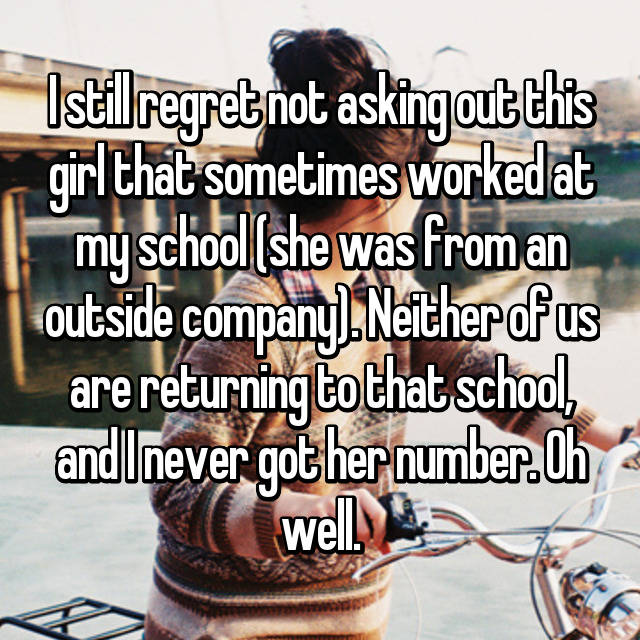 I still regret not asking out this girl that sometimes worked at my school (she was from an outside company). Neither of us are returning to that school, and I never got her number. Oh well.
