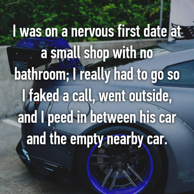 I was on a nervous first date at a small shop with no bathroom; I really had to go so I faked a call, went outside, and I peed in between his car and the empty nearby car.