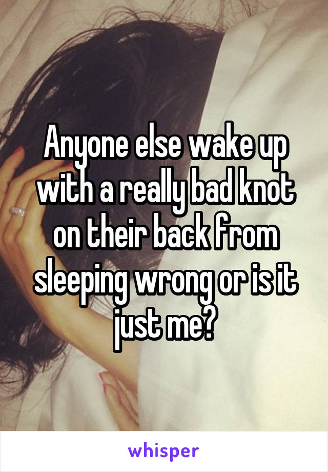 Anyone else wake up with a really bad knot on their back from sleeping wrong or is it just me?
