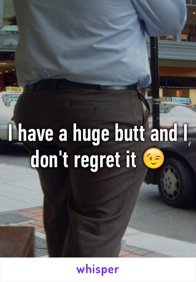 I have a huge butt and I don't regret it 😉