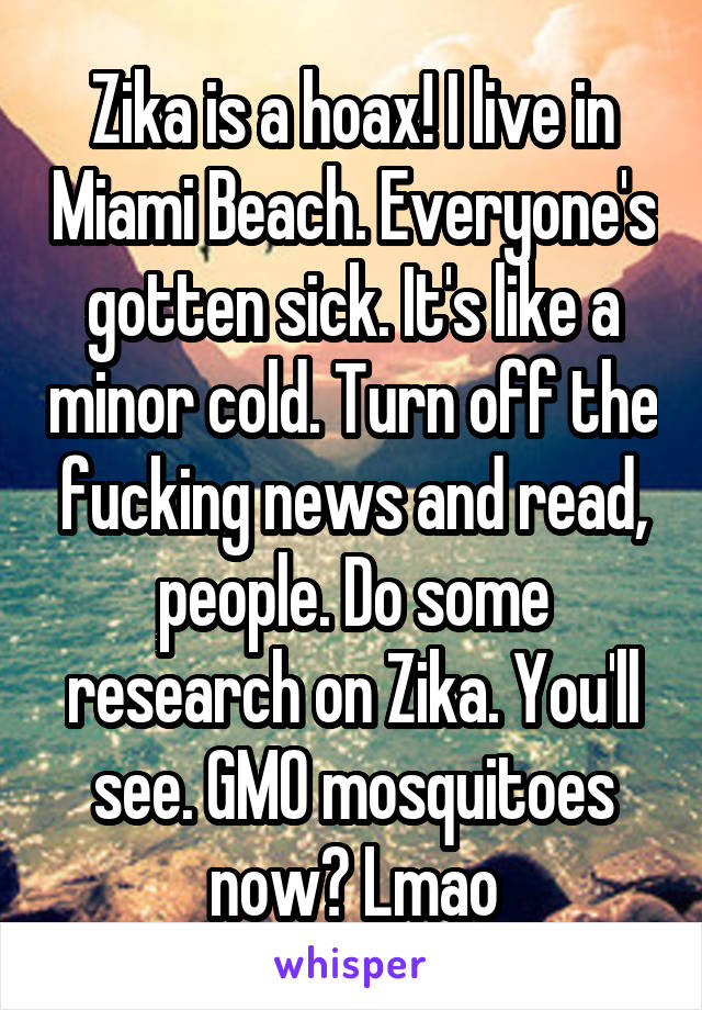 Zika is a hoax! I live in Miami Beach. Everyone's gotten sick. It's like a minor cold. Turn off the fucking news and read, people. Do some research on Zika. You'll see. GMO mosquitoes now? Lmao