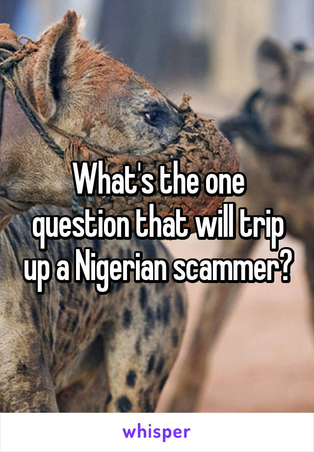 What's the one question that will trip up a Nigerian scammer?