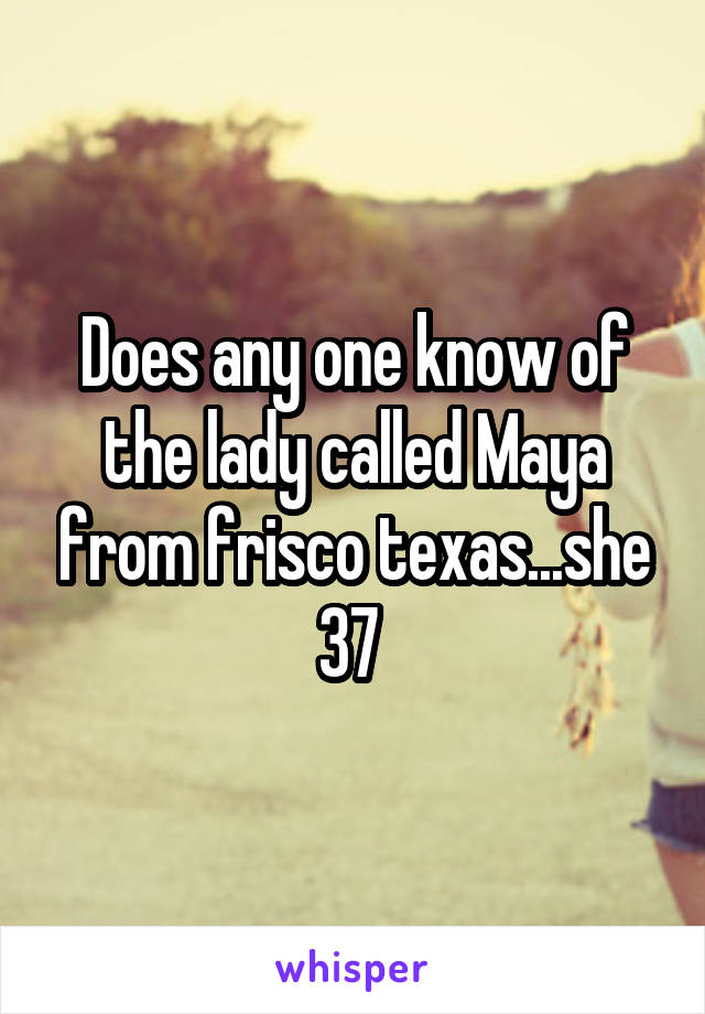 Does any one know of the lady called Maya from frisco texas...she 37