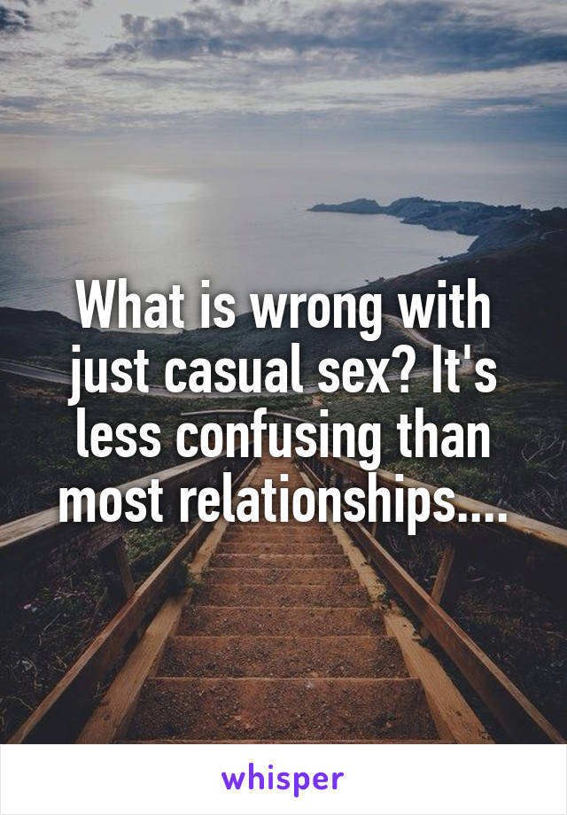 What is wrong with just casual sex? It's less confusing than most relationships....