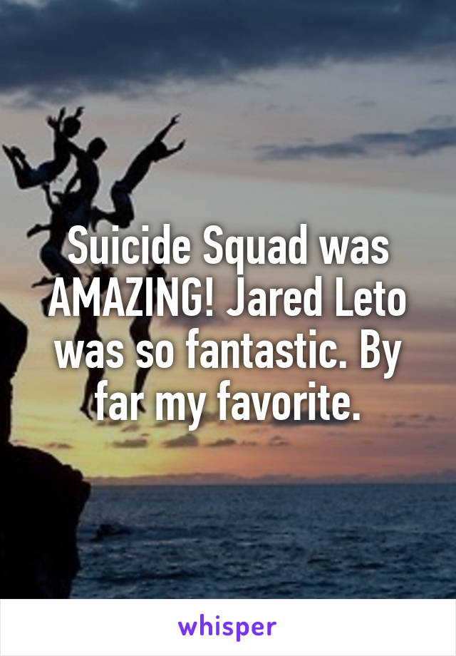 Suicide Squad was AMAZING! Jared Leto was so fantastic. By far my favorite.