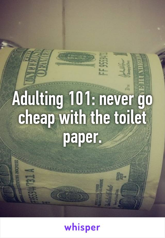 Adulting 101: never go cheap with the toilet paper.