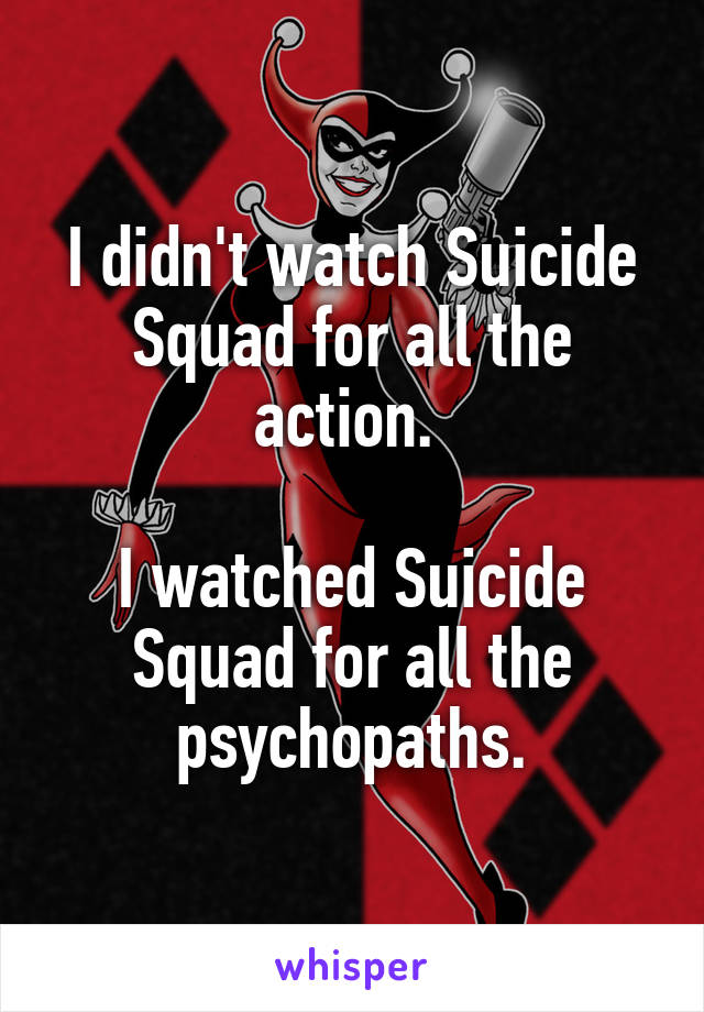 I didn't watch Suicide Squad for all the action.   I watched Suicide Squad for all the psychopaths.