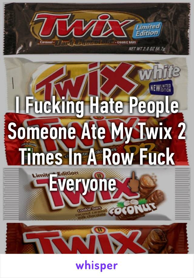 I Fucking Hate People Someone Ate My Twix 2 Times In A Row Fuck Everyone 🖕🏾