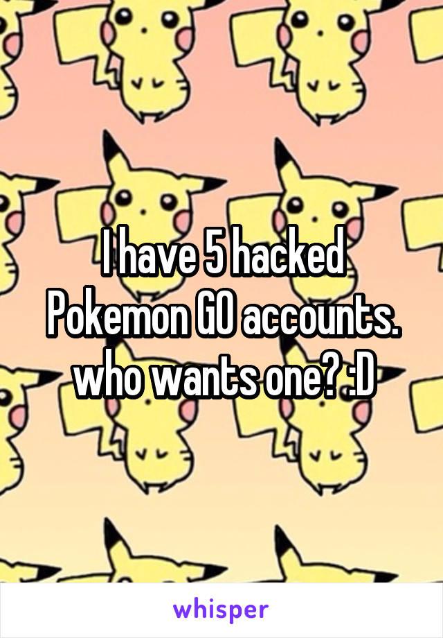 I have 5 hacked Pokemon GO accounts. who wants one? :D