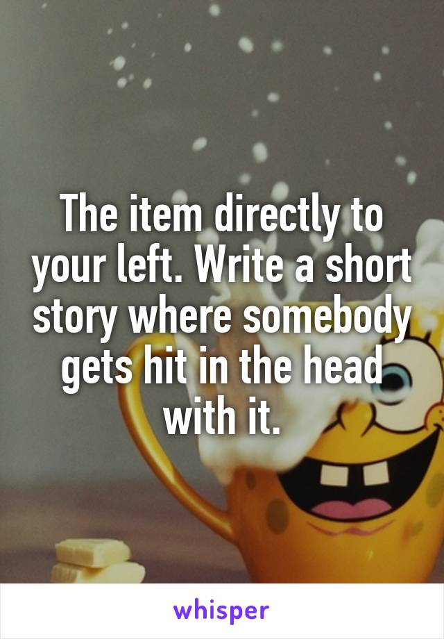 The item directly to your left. Write a short story where somebody gets hit in the head with it.