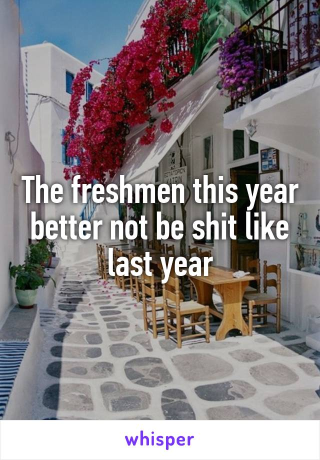 The freshmen this year better not be shit like last year