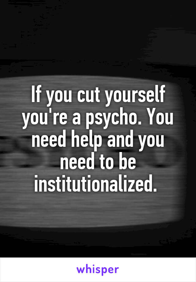 If you cut yourself you're a psycho. You need help and you need to be institutionalized.