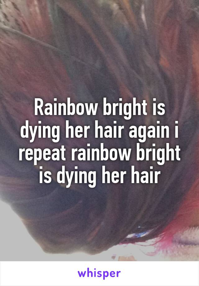 Rainbow bright is dying her hair again i repeat rainbow bright is dying her hair