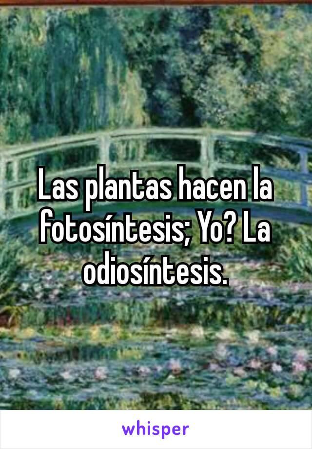 Las plantas hacen la fotosíntesis; Yo? La odiosíntesis.