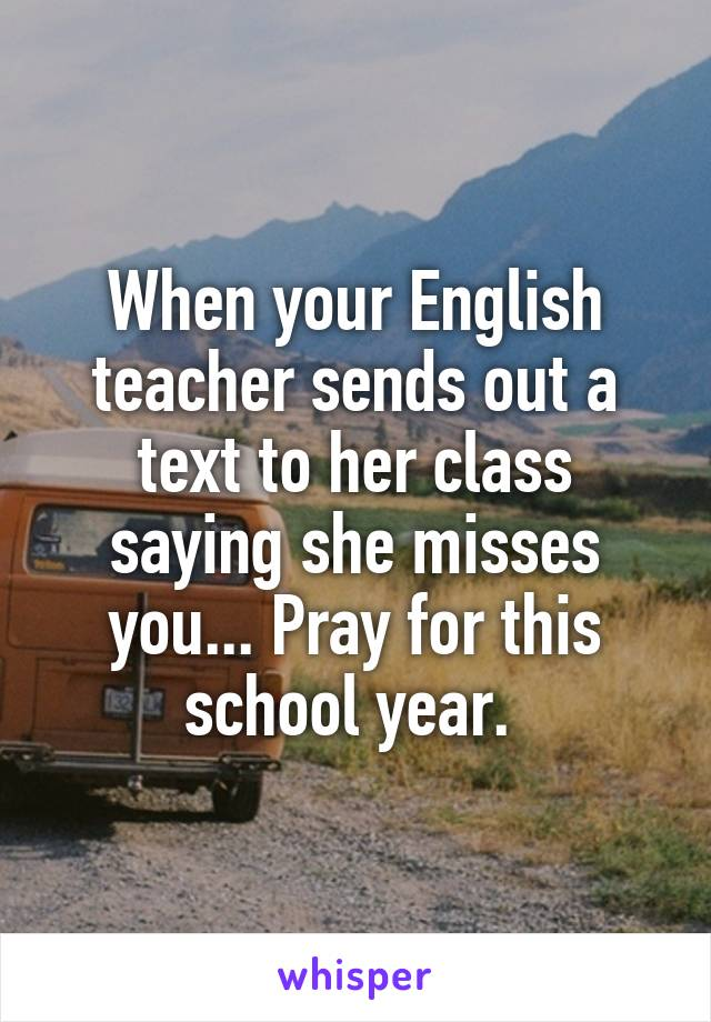 When your English teacher sends out a text to her class saying she misses you... Pray for this school year.