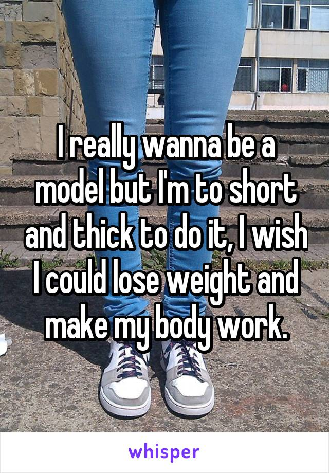 I really wanna be a model but I'm to short and thick to do it, I wish I could lose weight and make my body work.