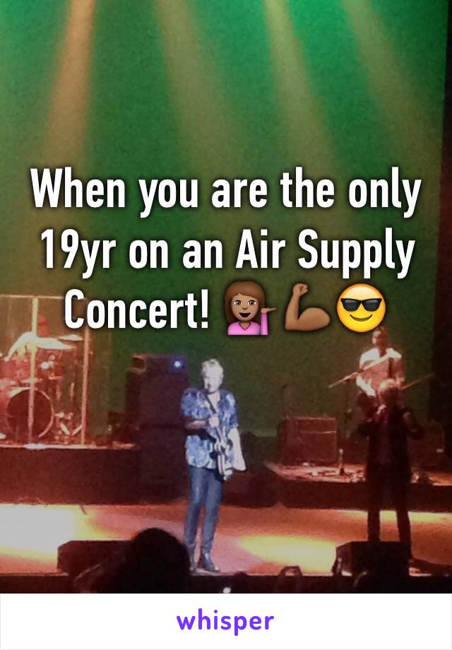 When you are the only 19yr on an Air Supply Concert! 💁🏽💪🏾😎