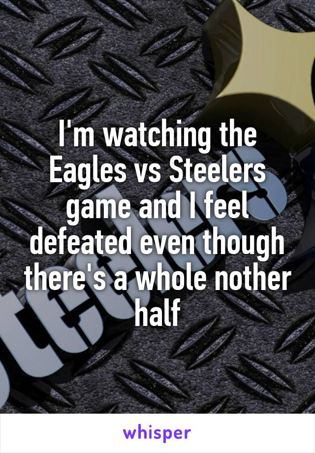 I'm watching the Eagles vs Steelers game and I feel defeated even though there's a whole nother half