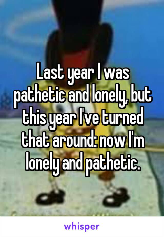 Last year I was pathetic and lonely, but this year I've turned that around: now I'm lonely and pathetic.